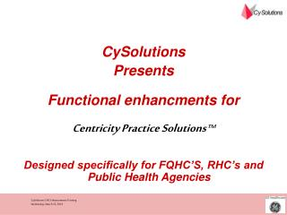 CySolutions Presents  Functional enhancments for  Centricity Practice Solutions   Designed specifically for FQHC S, RHC