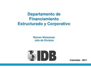 Departamento de Financiamiento Estructurado y Corporativo Warren Weissman  Jefe de Division
