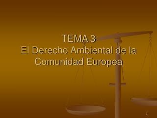 TEMA 3 El Derecho Ambiental de la Comunidad Europea