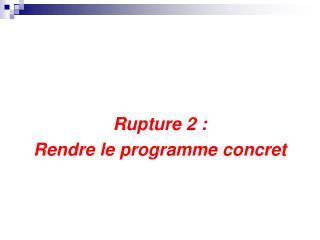 Rupture 2 :  Rendre le programme concret