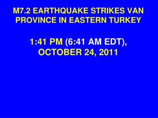 M7.2 EARTHQUAKE STRIKES VAN PROVINCE IN EASTERN TURKEY 1:41 PM  (6:41 AM EDT),  OCTOBER 24, 2011