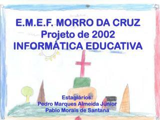 E.M.E.F. MORRO DA CRUZ Projeto de 2002  INFORMÁTICA EDUCATIVA