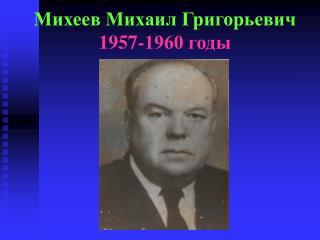 Михеев Михаил Григорьевич 1957-1960 годы