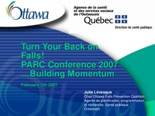 Turn Your Back on Falls! PARC Conference 2007 …Building Momentum February 5th 2007