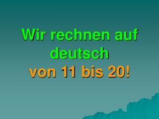Wir rechnen auf deutsch  von 11 bis 20!