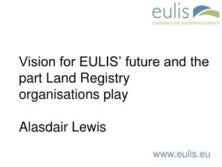Vision for EULIS' future and the part Land Registry organisations play Alasdair Lewis