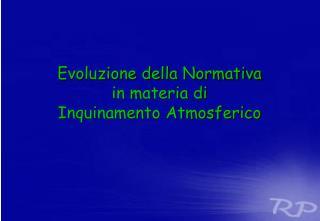 Evoluzione della Normativa  in materia di  Inquinamento Atmosferico