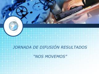 "JORNADA DE DIFUSIÓN RESULTADOS  ""NOS MOVEMOS"""