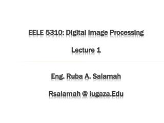 EELE 5310:  Digital Image Processing Lecture 1 Eng.  Ruba  A.  Salamah Rsalamah  @  iugaza.Edu