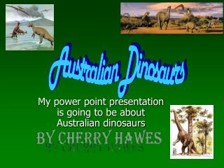My power point presentation is going to be about Australian dinosaurs