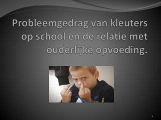 Probleemgedrag van kleuters op school en de relatie met ouderlijke  opvoeding.