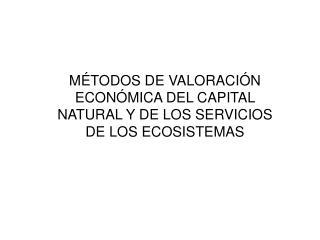MÉTODOS DE VALORACIÓN ECONÓMICA DEL CAPITAL NATURAL Y DE LOS SERVICIOS DE LOS ECOSISTEMAS