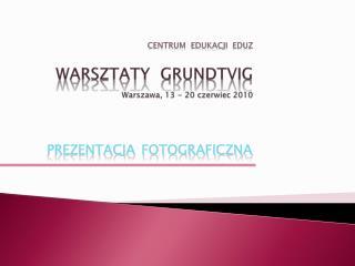 Centrum   EdukacjI   EDUZ Warsztaty GRUNDTVIg Warszawa,  13  -  20  czerwiec  2010