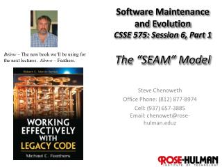 "Software Maintenance and Evolution CSSE 575: Session  6,  Part 1 The ""SEAM"" Model"