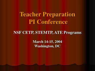 Teacher Preparation  PI Conference NSF CETP, STEMTP, ATE Programs March 14-15, 2004 Washington, DC