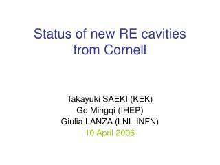 Status of new RE cavities from Cornell