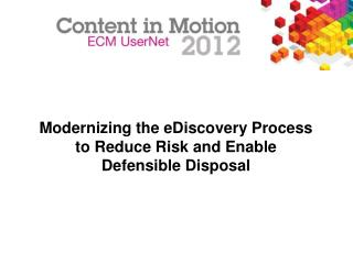 Modernizing the eDiscovery Process  to Reduce Risk and Enable  Defensible Disposal