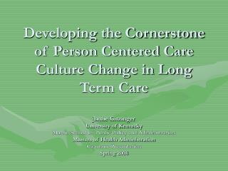 Developing the Cornerstone of Person Centered Care Culture Change in Long Term Care  Jamie Gitzinger University of Kentu