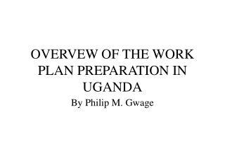 OVERVEW OF THE WORK PLAN PREPARATION IN UGANDA