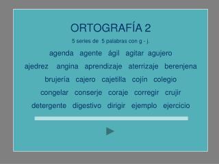 ORTOGRAFÍA 2 5 series de  5 palabras con g - j. agenda   agente   ágil   agitar  agujero