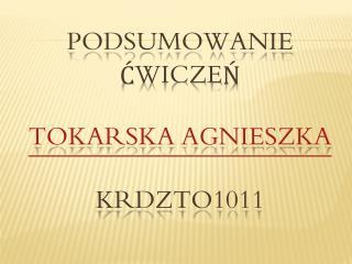 Podsumowanie  ćwiczeń Tokarska Agnieszka KrDZTo1011