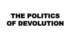THE POLITICS OF DEVOLUTION