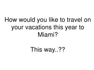How would you like to travel on your vacations this year to Miami? This way..??