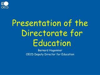 Presentation of the Directorate for Education Bernard Hugonnier OECD Deputy Director for Education