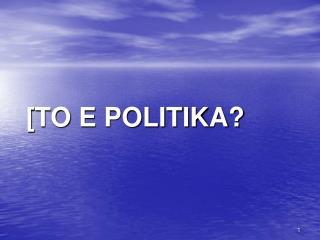 [TO E POLITIKA?