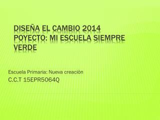 Dise�a el cambio 2014  Poyecto: MI ESCUELA SIEMPRE VERDE