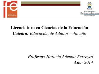 Licenciatura en Ciencias de la Educación Cátedra:  Educación de Adultos – 4to año