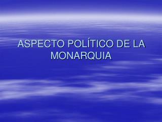 ASPECTO POLÍTICO DE LA MONARQUIA