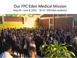 Our FPC Eden Medical Mission May 29 – June 8, 2013     (K-12 - 650 Eden students)