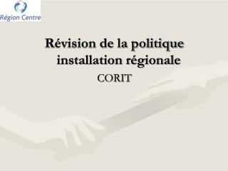 Révision de la politique installation régionale CORIT