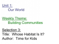 Unit 1:  Our World  Weekly Theme:  Building Communities  Selection 3: Title:  Whose Habitat Is It Author:  Time for Kids