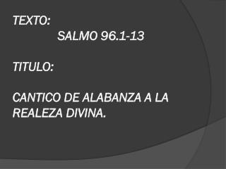 TEXTO:  SALMO 96.1-13 TITULO:  CANTICO DE ALABANZA A LA REALEZA DIVINA.
