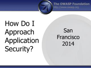 How Do I  A pproach Application Security?