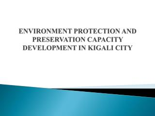 ENVIRONMENT PROTECTION AND PRESERVATION CAPACITY DEVELOPMENT IN KIGALI  CITY