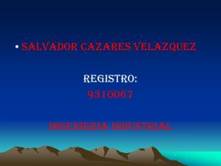 Salvador cazares velazquez registro: 9310067 INGENIERIA INDUSTRIAL