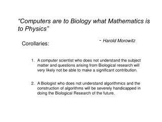 """Computers are to Biology what Mathematics is to Physics""      					-  Harold Morowitz"