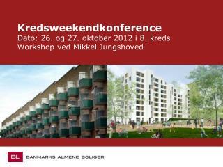Kredsweekendkonference Dato: 26. og 27. oktober 2012 i 8. kreds Workshop ved Mikkel Jungshoved