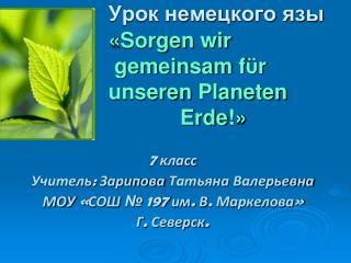 Урок немецкого язы « Sorgen wir gemeinsam f ϋ r unseren Planeten Erde ! »