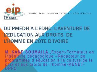 theme : DU PMEDH A L'EDHC: L'AVENTURE DE L'EDUCATION AUX DROITS  DE L'HOMME EN COTE D'IVOIRE