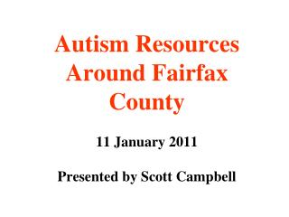Autism Resources Around Fairfax County 11 January 2011 Presented by Scott Campbell