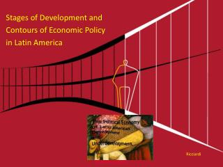 Stages of Development and  Contours of Economic Policy  in Latin America