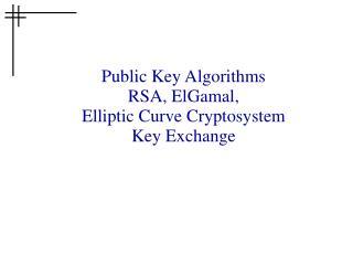 Public Key Algorithms RSA, ElGamal, Elliptic Curve Cryptosystem Key Exchange