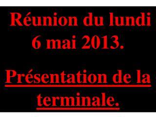 Réunion du lundi 6  mai 2013. Présentation de la terminale .