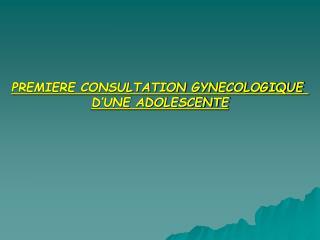 PREMIERE CONSULTATION GYNECOLOGIQUE  D UNE ADOLESCENTE