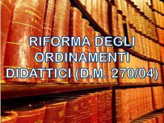 RIFORMA DEGLI ORDINAMENTI DIDATTICI (D.M. 270/04)