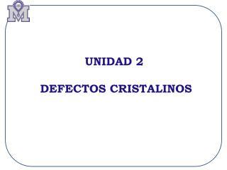 UNIDAD 2  DEFECTOS CRISTALINOS